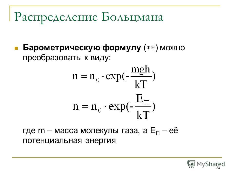 23 Распределение Больцмана Барометрическую формулу ( ) можно преобразовать к виду: где m – масса молекулы газа, а Е П – её потенциальная энергия