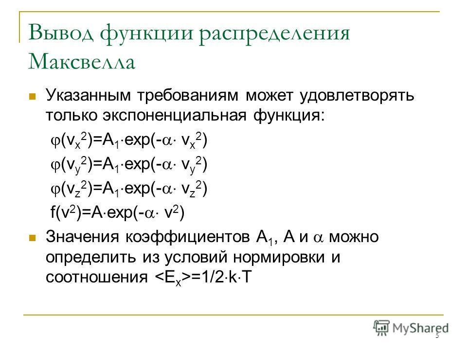 5 Вывод функции распределения Максвелла Указанным требованиям может удовлетворять только экспоненциальная функция: (v x 2 )=A 1 exp(- v x 2 ) (v y 2 )=A 1 exp(- v y 2 ) (v z 2 )=A 1 exp(- v z 2 ) f(v 2 )=A exp(- v 2 ) Значения коэффициентов А 1, А и