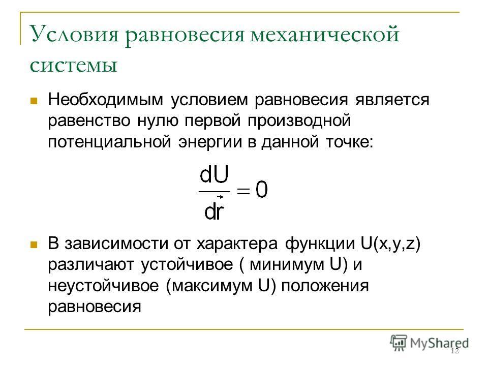 12 Условия равновесия механической системы Необходимым условием равновесия является равенство нулю первой производной потенциальной энергии в данной точке: В зависимости от характера функции U(x,y,z) различают устойчивое ( минимум U) и неустойчивое (