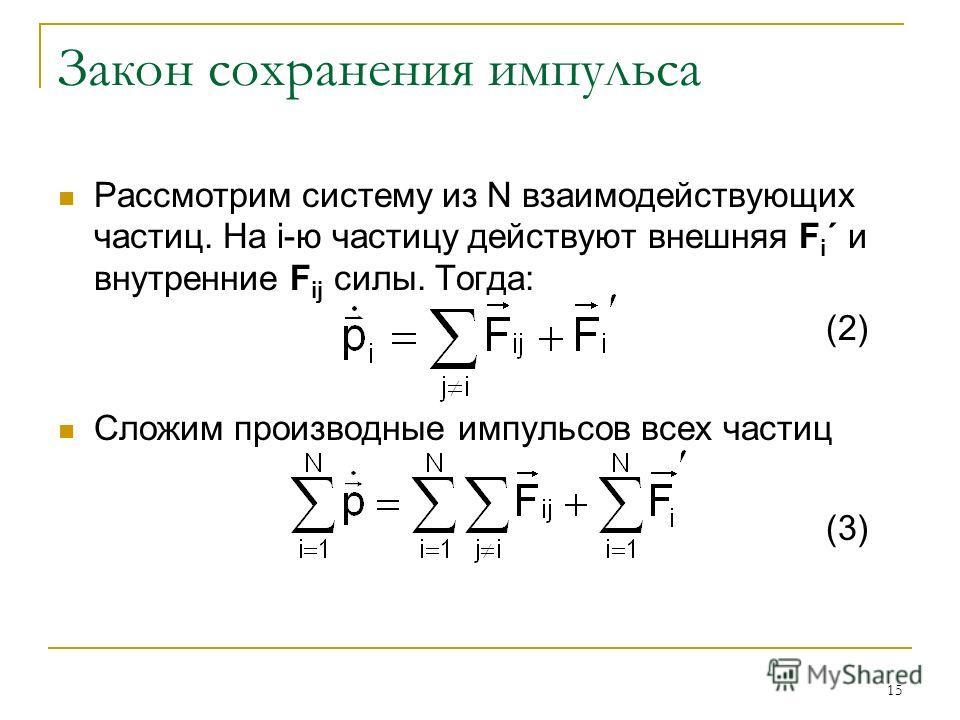 15 Закон сохранения импульса Рассмотрим систему из N взаимодействующих частиц. На i-ю частицу действуют внешняя F i ´ и внутренние F ij силы. Тогда: (2) Сложим производные импульсов всех частиц (3)