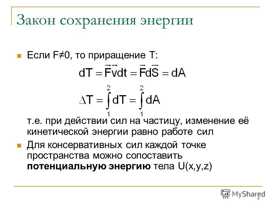 6 Закон сохранения энергии Если F0, то приращение Т: т.е. при действии сил на частицу, изменение её кинетической энергии равно работе сил Для консервативных сил каждой точке пространства можно сопоставить потенциальную энергию тела U(x,y,z)