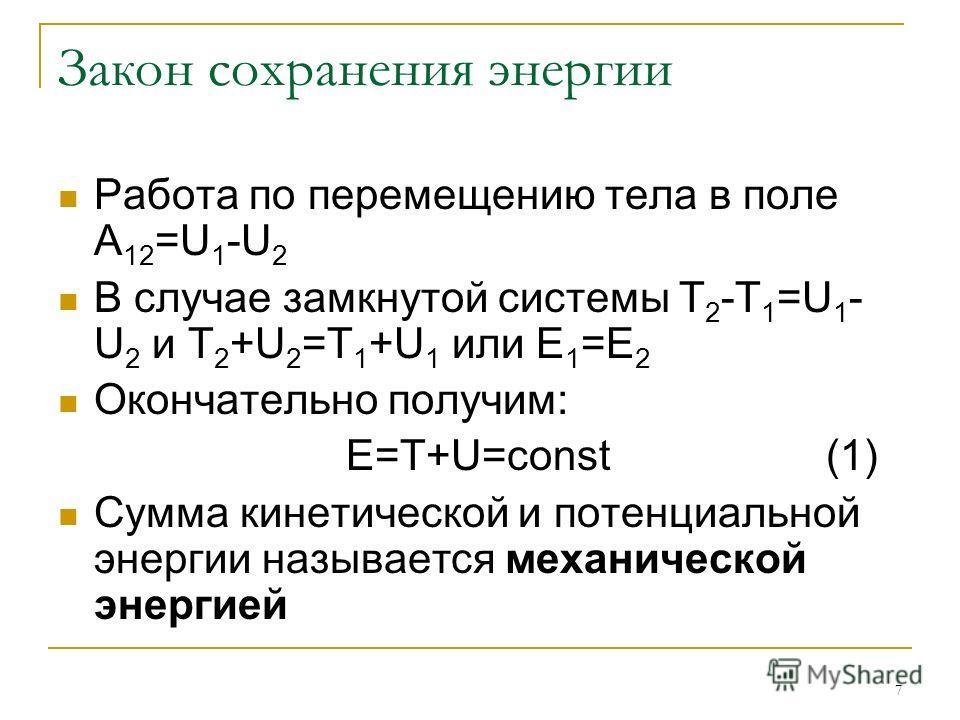 7 Закон сохранения энергии Работа по перемещению тела в поле A 12 =U 1 -U 2 В случае замкнутой системы T 2 -T 1 =U 1 - U 2 и T 2 +U 2 =T 1 +U 1 или Е 1 =Е 2 Окончательно получим: E=T+U=const(1) Сумма кинетической и потенциальной энергии называется ме
