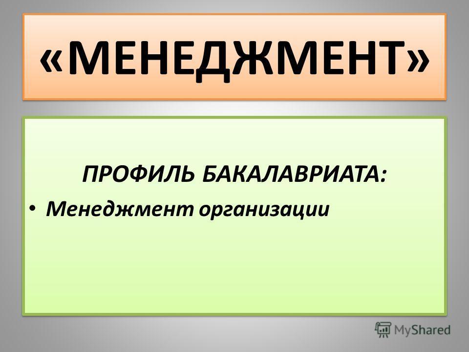 «МЕНЕДЖМЕНТ» ПРОФИЛЬ БАКАЛАВРИАТА: Менеджмент организации ПРОФИЛЬ БАКАЛАВРИАТА: Менеджмент организации