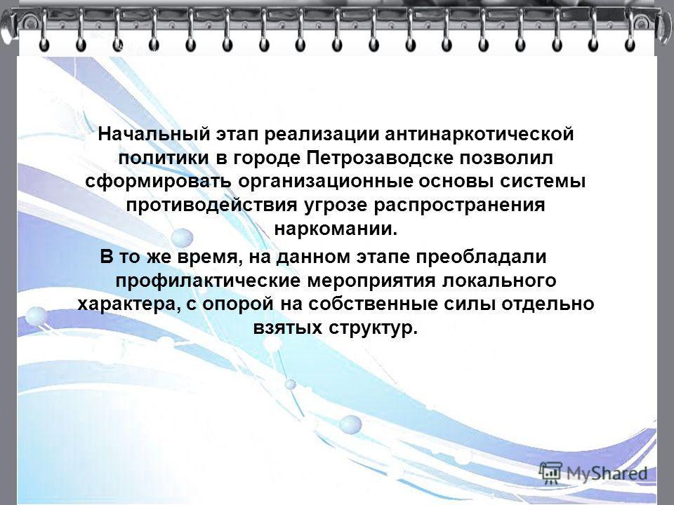 4 Начальный этап реализации антинаркотической политики в городе Петрозаводске позволил сформировать организационные основы системы противодействия угрозе распространения наркомании. В то же время, на данном этапе преобладали профилактические мероприя