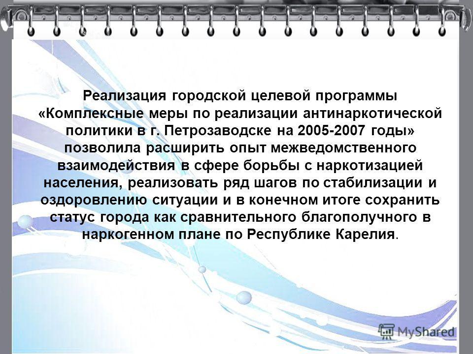 5 Реализация городской целевой программы «Комплексные меры по реализации антинаркотической политики в г. Петрозаводске на 2005-2007 годы» позволила расширить опыт межведомственного взаимодействия в сфере борьбы с наркотизацией населения, реализовать