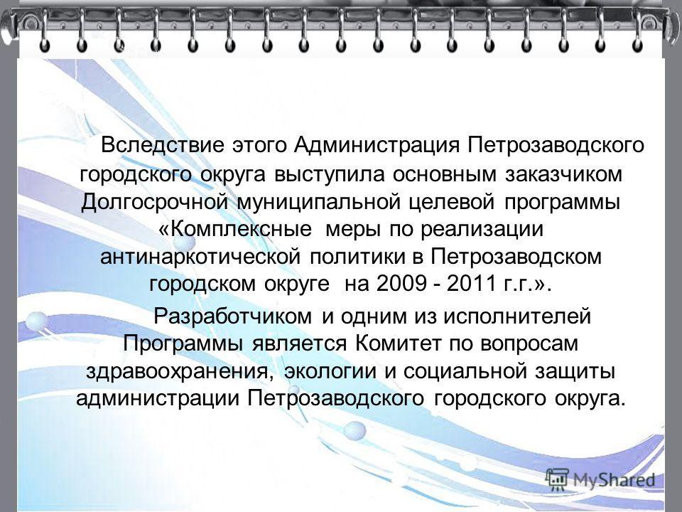9 Вследствие этого Администрация Петрозаводского городского округа выступила основным заказчиком Долгосрочной муниципальной целевой программы «Комплексные меры по реализации антинаркотической политики в Петрозаводском городском округе на 2009 - 2011