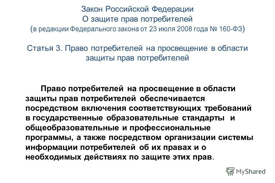 Закон Российской Федерации О защите прав потребителей ( в редакции Федерального закона от 23 июля 2008 года 160-ФЗ ) Статья 3. Право потребителей на просвещение в области защиты прав потребителей Право потребителей на просвещение в области защиты пра
