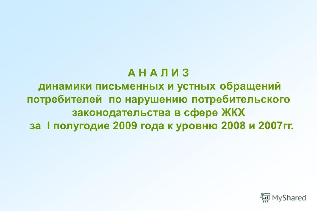 А Н А Л И З динамики письменных и устных обращений потребителей по нарушению потребительского законодательства в сфере ЖКХ за I полугодие 2009 года к уровню 2008 и 2007гг.