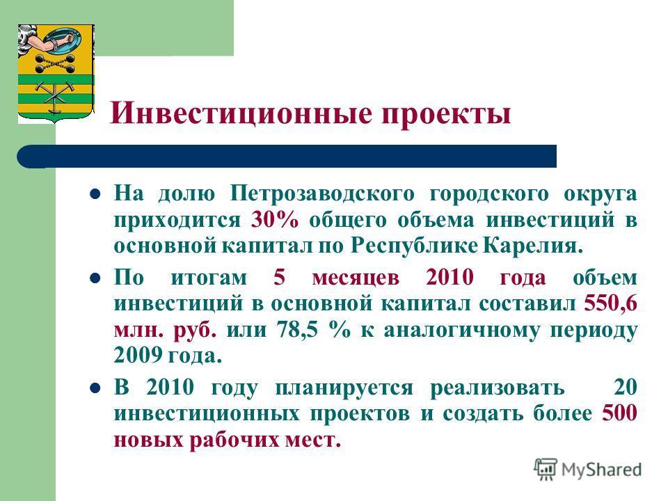 Инвестиционные проекты На долю Петрозаводского городского округа приходится 30% общего объема инвестиций в основной капитал по Республике Карелия. По итогам 5 месяцев 2010 года объем инвестиций в основной капитал составил 550,6 млн. руб. или 78,5 % к