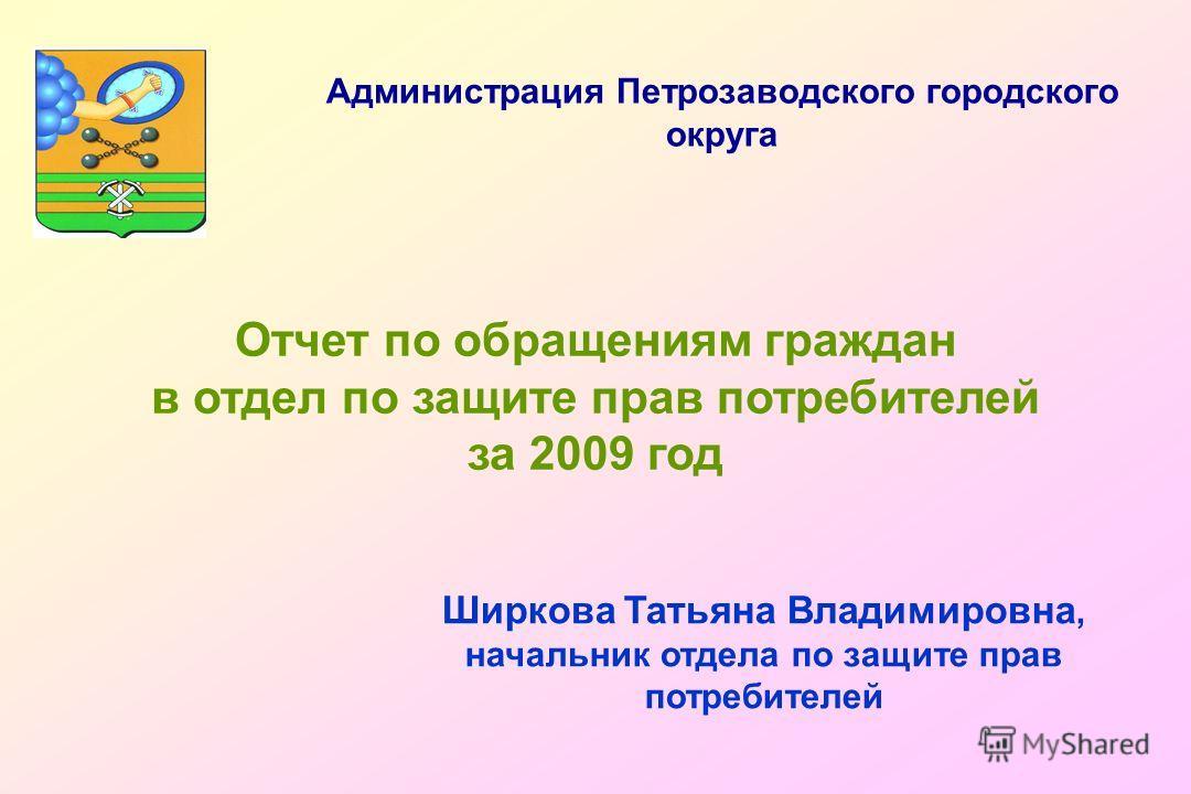 Отчет по обращениям граждан в отдел по защите прав потребителей за 2009 год Ширкова Татьяна Владимировна, начальник отдела по защите прав потребителей Администрация Петрозаводского городского округа