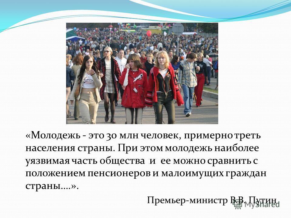 «Молодежь - это 30 млн человек, примерно треть населения страны. При этом молодежь наиболее уязвимая часть общества и ее можно сравнить с положением пенсионеров и малоимущих граждан страны….». Премьер-министр В.В. Путин