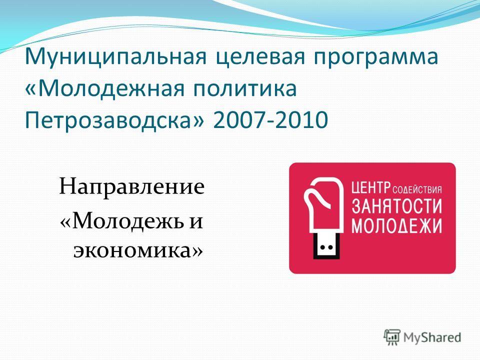 Муниципальная целевая программа «Молодежная политика Петрозаводска» 2007-2010 Направление «Молодежь и экономика»