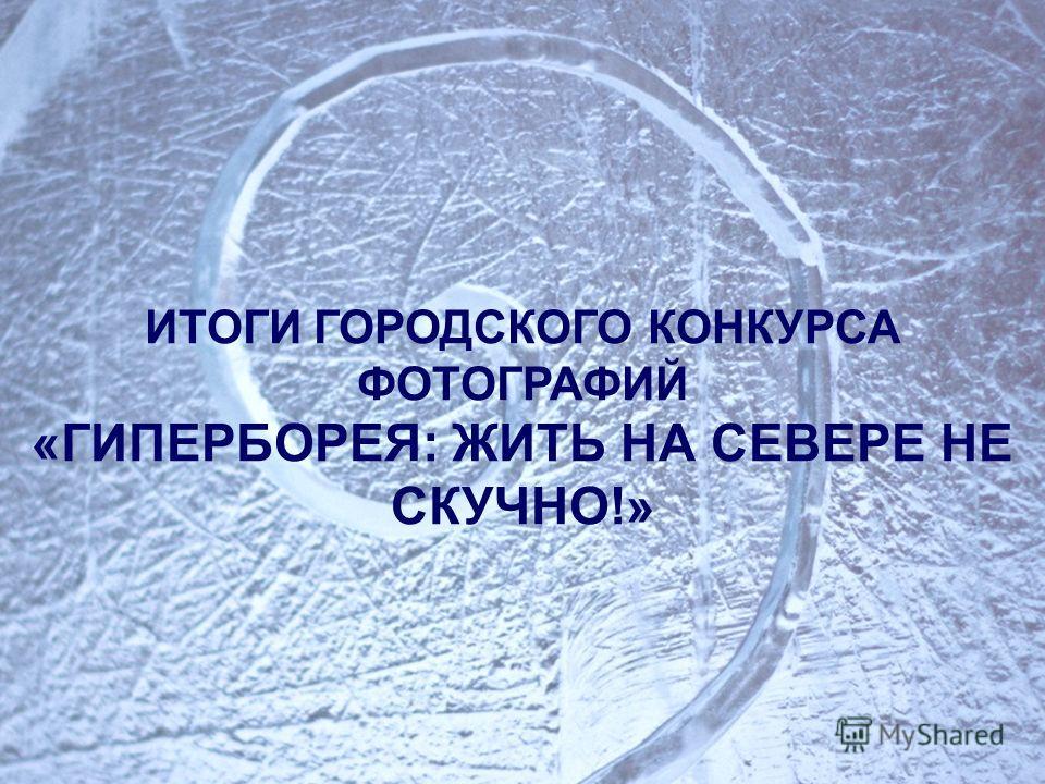 ИТОГИ ГОРОДСКОГО КОНКУРСА ФОТОГРАФИЙ «ГИПЕРБОРЕЯ: ЖИТЬ НА СЕВЕРЕ НЕ СКУЧНО!»
