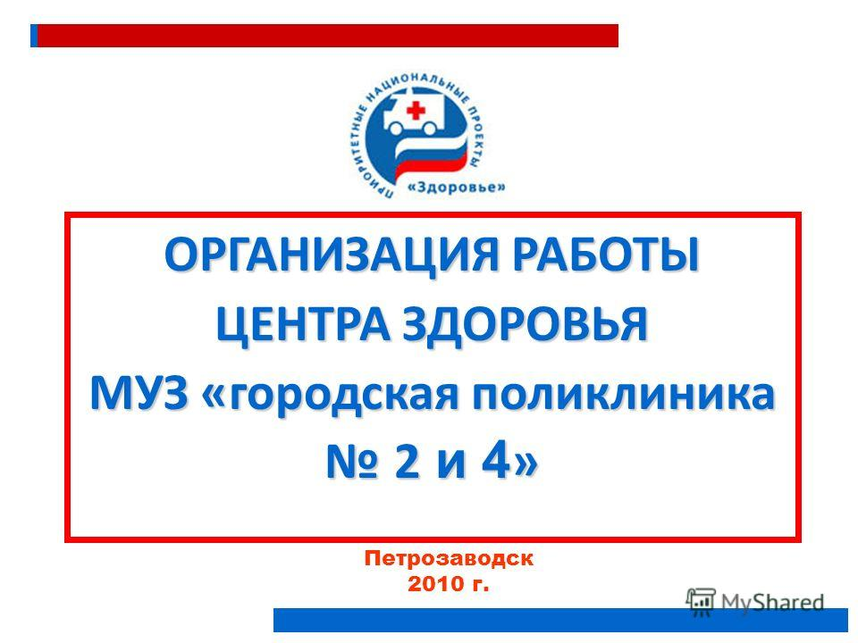 Петрозаводск 2010 г. ОРГАНИЗАЦИЯ РАБОТЫ ЦЕНТРА ЗДОРОВЬЯ МУЗ «городская поликлиника 2 и 4 »