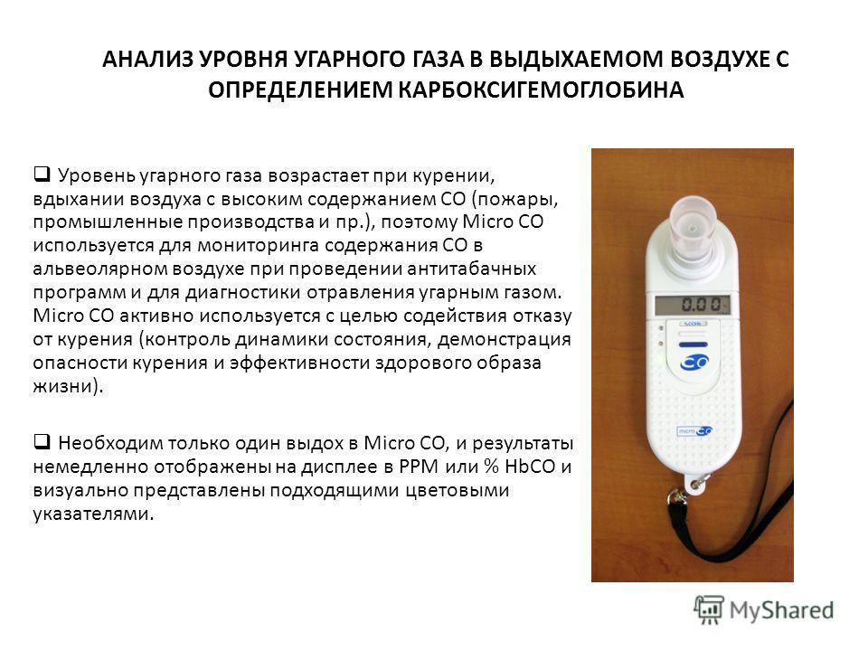 АНАЛИЗ УРОВНЯ УГАРНОГО ГАЗА В ВЫДЫХАЕМОМ ВОЗДУХЕ С ОПРЕДЕЛЕНИЕМ КАРБОКСИГЕМОГЛОБИНА Уровень угарного газа возрастает при курении, вдыхании воздуха с высоким содержанием СО (пожары, промышленные производства и пр.), поэтому Micro CO используется для м