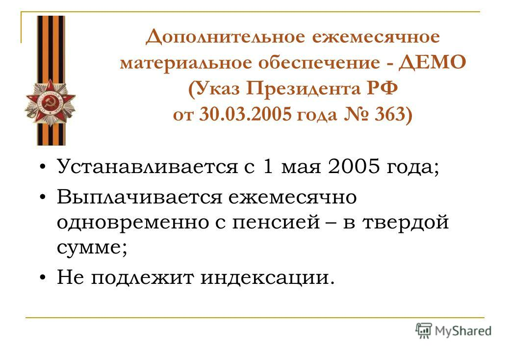 Дополнительное ежемесячное материальное обеспечение - ДЕМО (Указ Президента РФ от 30.03.2005 года 363) Устанавливается с 1 мая 2005 года; Выплачивается ежемесячно одновременно с пенсией – в твердой сумме; Не подлежит индексации.