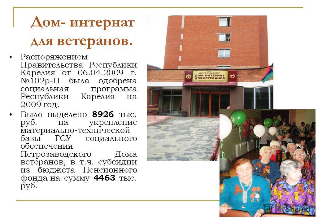 Дом- интернат для ветеранов. Распоряжением Правительства Республики Карелия от 06.04.2009 г. 102р-П была одобрена социальная программа Республики Карелия на 2009 год. Было выделено 8926 тыс. руб. на укрепление материально-технической базы ГСУ социаль