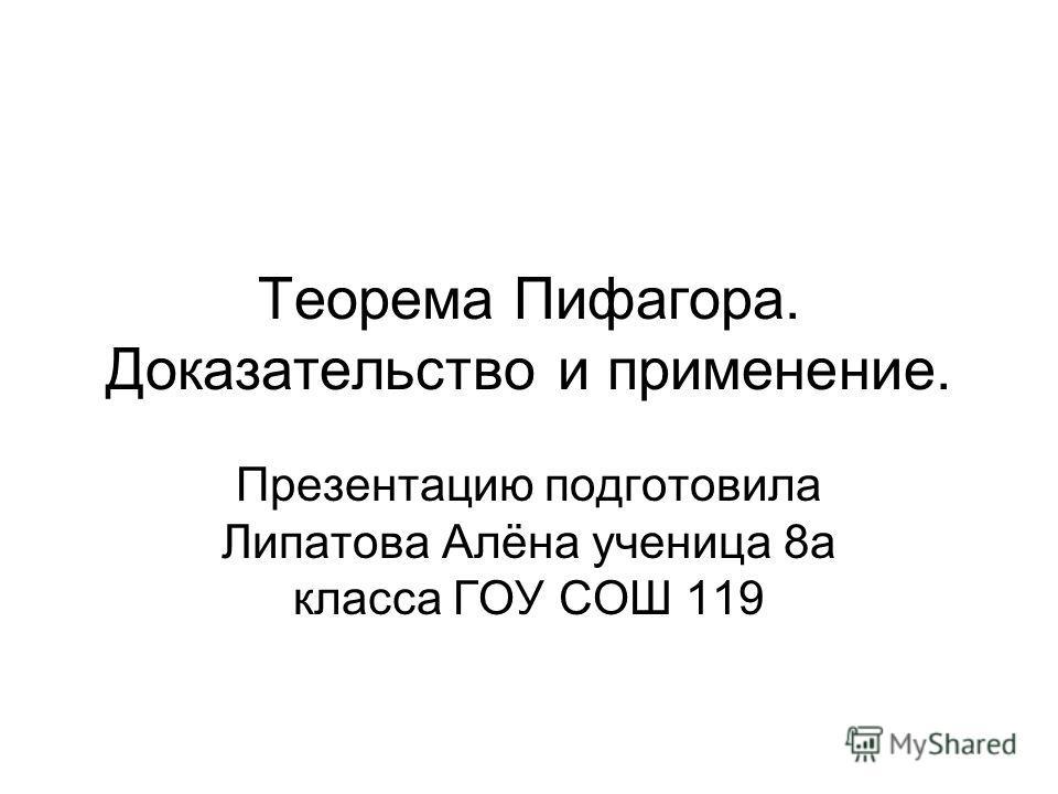 Теорема Пифагора. Доказательство и применение. Презентацию подготовила Липатова Алёна ученица 8а класса ГОУ СОШ 119