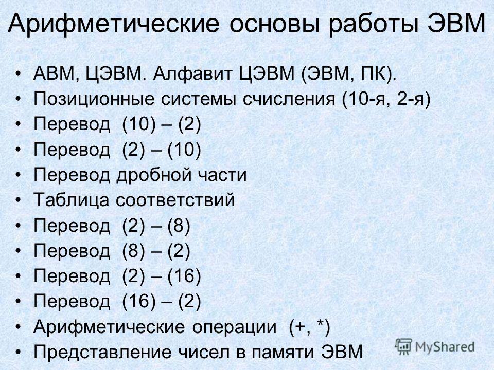 Арифметические основы работы ЭВМ АВМ, ЦЭВМ. Алфавит ЦЭВМ (ЭВМ, ПК). Позиционные системы счисления (10-я, 2-я) Перевод (10) – (2) Перевод (2) – (10) Перевод дробной части Таблица соответствий Перевод (2) – (8) Перевод (8) – (2) Перевод (2) – (16) Пере