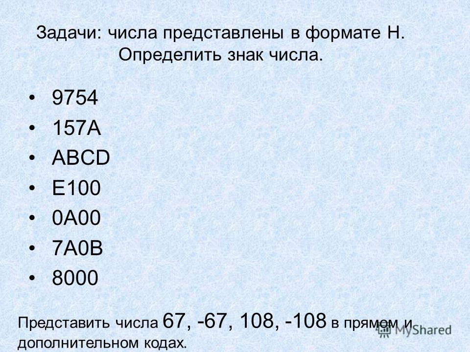 Задачи: числа представлены в формате Н. Определить знак числа. 9754 157А ABCD E100 0A00 7A0B 8000 Представить числа 67, -67, 108, -108 в прямом и дополнительном кодах.