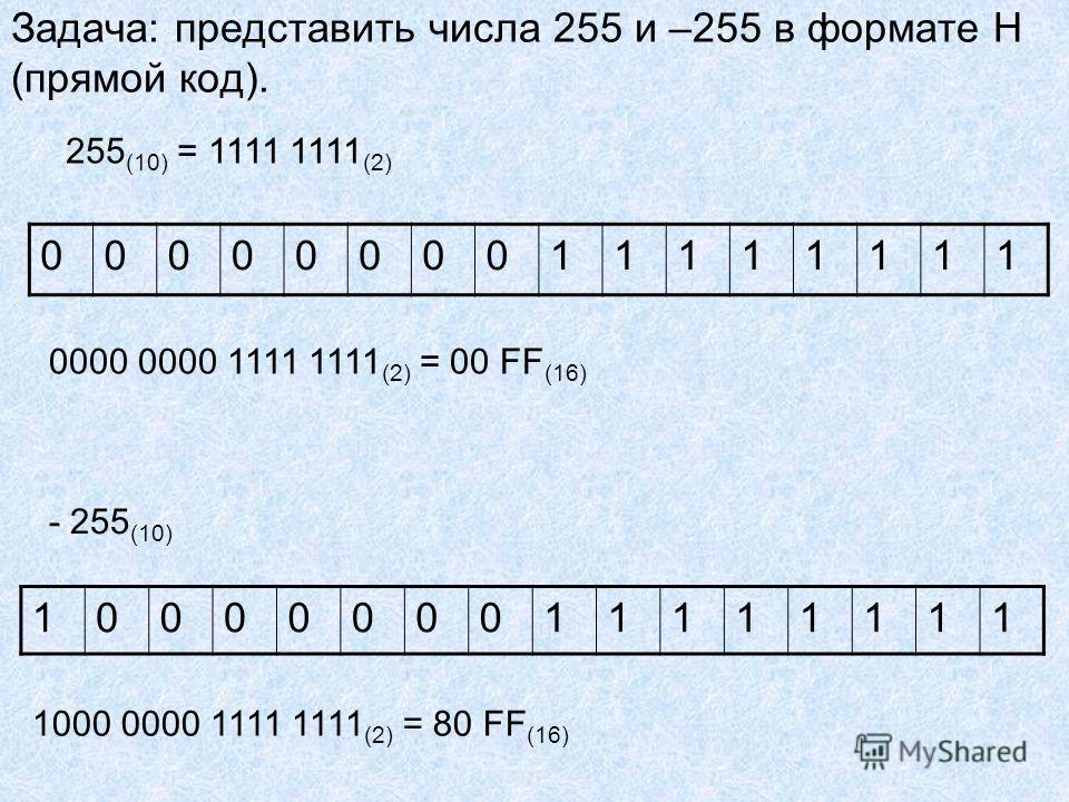 Задача: представить числа 255 и –255 в формате Н (прямой код). 1000000011111111 0000000011111111 255 (10) = 1111 1111 (2) 0000 0000 1111 1111 (2) = 00 FF (16) - 255 (10) 1000 0000 1111 1111 (2) = 80 FF (16)