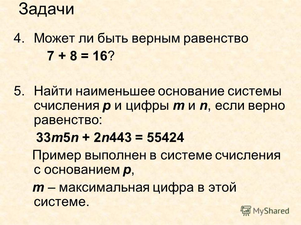 Задачи 4.Может ли быть верным равенство 7 + 8 = 16? 5.Найти наименьшее основание системы счисления р и цифры m и n, если верно равенство: 33m5n + 2n443 = 55424 Пример выполнен в системе счисления с основанием р, m – максимальная цифра в этой системе.