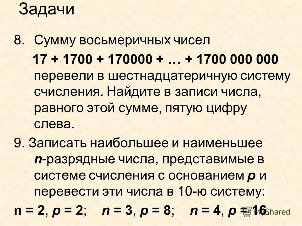 Задачи 8.Сумму восьмеричных чисел 17 + 1700 + 170000 + … + 1700 000 000 перевели в шестнадцатеричную систему счисления. Найдите в записи числа, равного этой сумме, пятую цифру слева. 9. Записать наибольшее и наименьшее n-разрядные числа, представимые