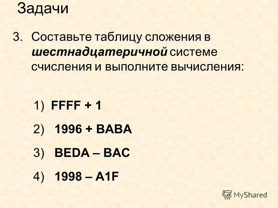 Задачи 3.Составьте таблицу сложения в шестнадцатеричной системе счисления и выполните вычисления: 1) FFFF + 1 2) 1996 + BABA 3) BEDA – BAC 4) 1998 – A1F