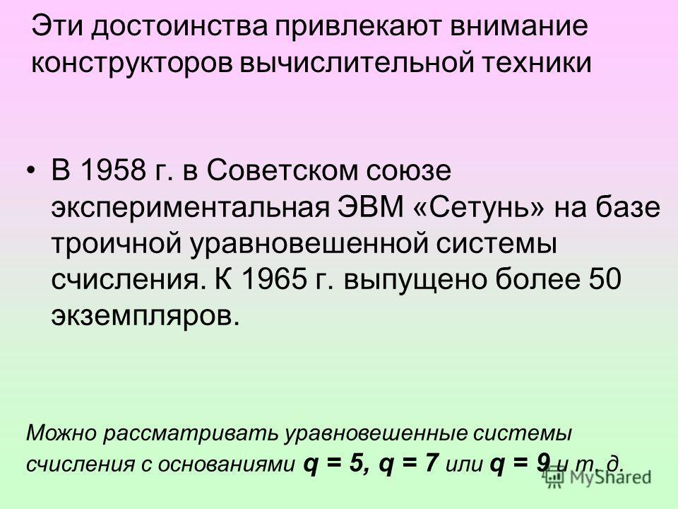 Эти достоинства привлекают внимание конструкторов вычислительной техники В 1958 г. в Советском союзе экспериментальная ЭВМ «Сетунь» на базе троичной уравновешенной системы счисления. К 1965 г. выпущено более 50 экземпляров. Можно рассматривать уравно