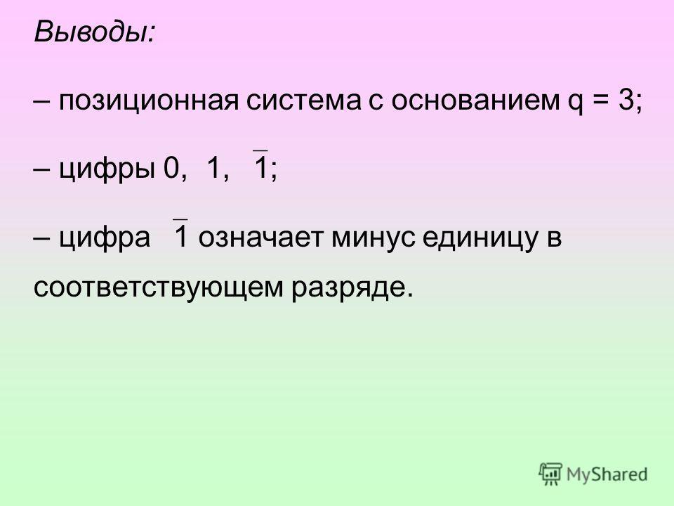 Выводы: – позиционная система с основанием q = 3; – цифры 0, 1, 1; – цифра 1 означает минус единицу в соответствующем разряде.