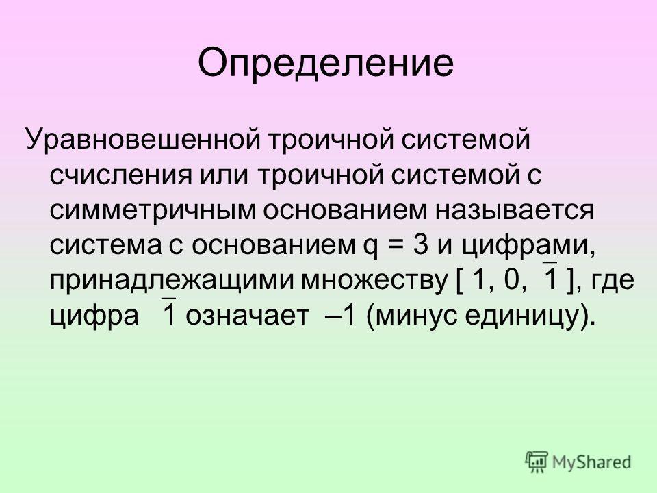 Определение Уравновешенной троичной системой счисления или троичной системой с симметричным основанием называется система с основанием q = 3 и цифрами, принадлежащими множеству [ 1, 0, 1 ], где цифра 1 означает –1 (минус единицу).