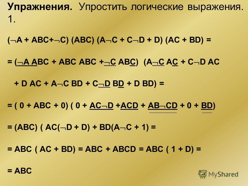 Упражнения. Упростить логические выражения. 1. ( A + ABC+ C) (ABC) (A C + C D + D) (AC + BD) = = ( A ABC + ABC ABC + C ABC) (A C AC + C D AC + D AC + A C BD + C D BD + D BD) = = ( 0 + ABC + 0) ( 0 + AC D +ACD + AB CD + 0 + BD) = (ABC) ( AC( D + D) +