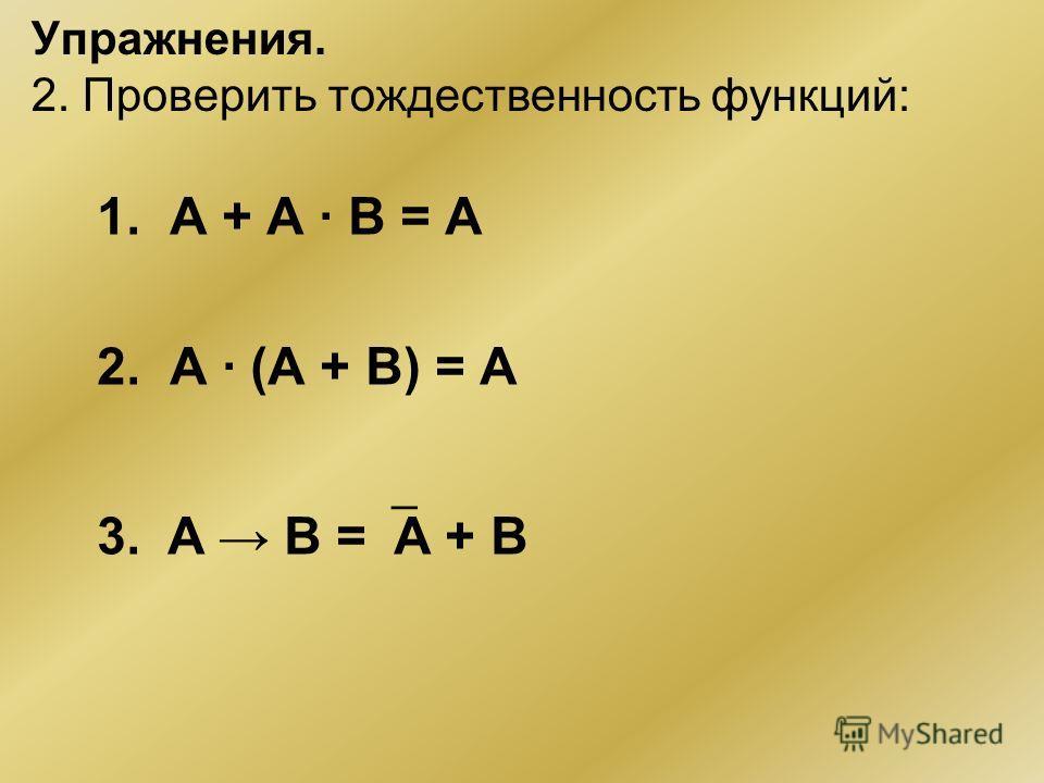 Упражнения. 2. Проверить тождественность функций: 1. А + А · В = А 2. А · (А + В) = А 3. A B = А + B