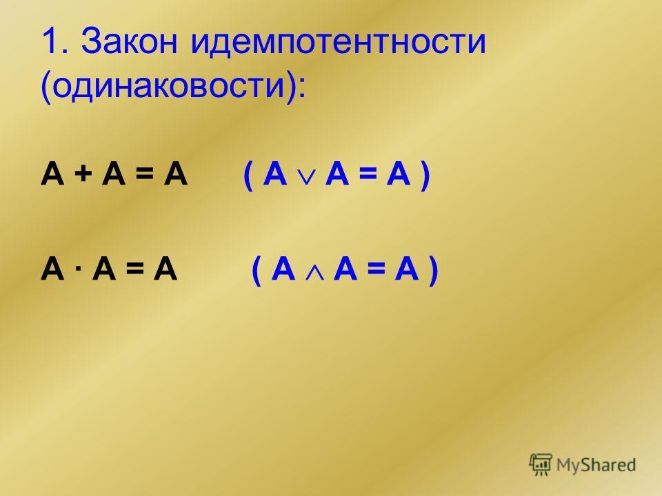 1. Закон идемпотентности (одинаковости): А + А = А ( A A = A ) А · А = А ( A A = A )