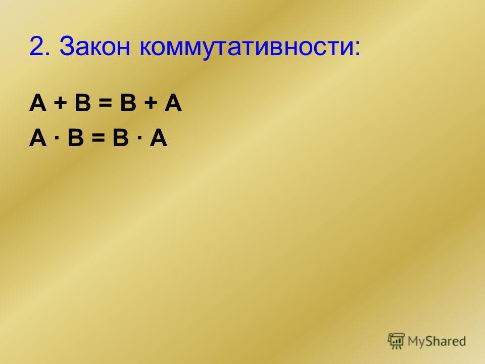 2. Закон коммутативности: А + В = В + А А · В = В · А
