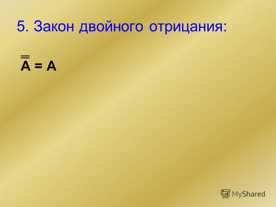 5. Закон двойного отрицания: А = А