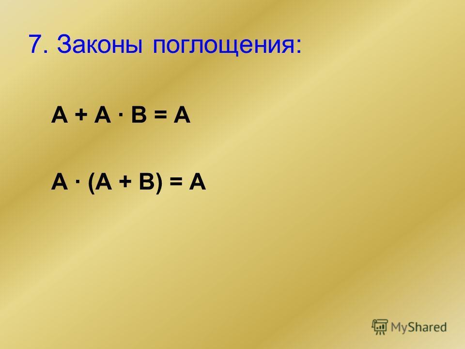 7. Законы поглощения: А + А · В = А А · (А + В) = А