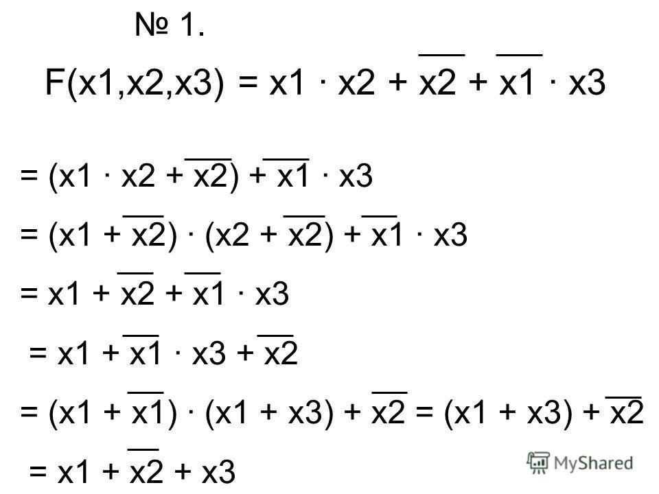 F(x1,x2,x3) = x1 · x2 + x2 + x1 · x3 1. = (x1 · x2 + x2) + x1 · x3 = (x1 + x2) · (x2 + x2) + x1 · x3 = x1 + x2 + x1 · x3 = x1 + x1 · x3 + x2 = (x1 + x1) · (x1 + x3) + x2 = (x1 + x3) + x2 = x1 + x2 + x3