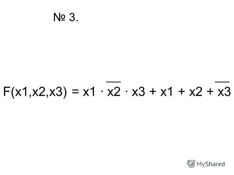 F(x1,x2,x3) = x1 · x2 · x3 + x1 + x2 + x3 3.