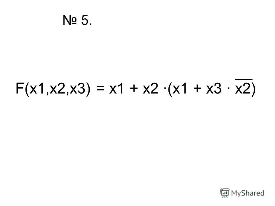 5. F(x1,x2,x3) = x1 + x2 ·(x1 + x3 · x2)