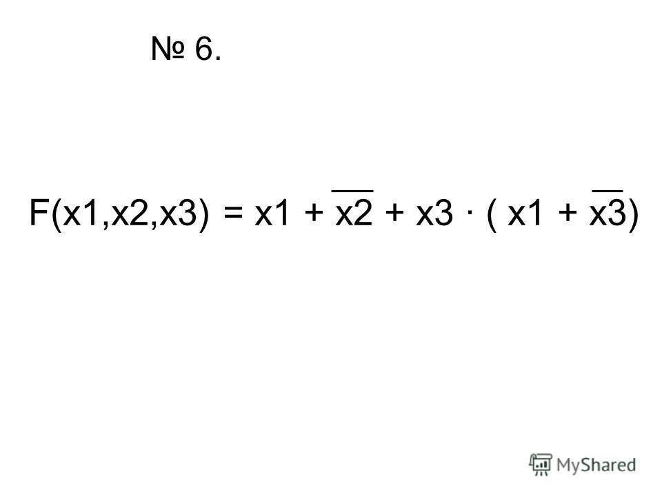 6. F(x1,x2,x3) = x1 + x2 + x3 · ( x1 + x3)