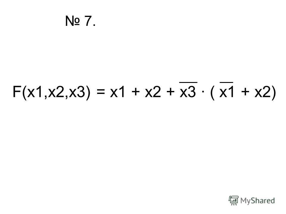 7. F(x1,x2,x3) = x1 + x2 + x3 · ( x1 + x2)
