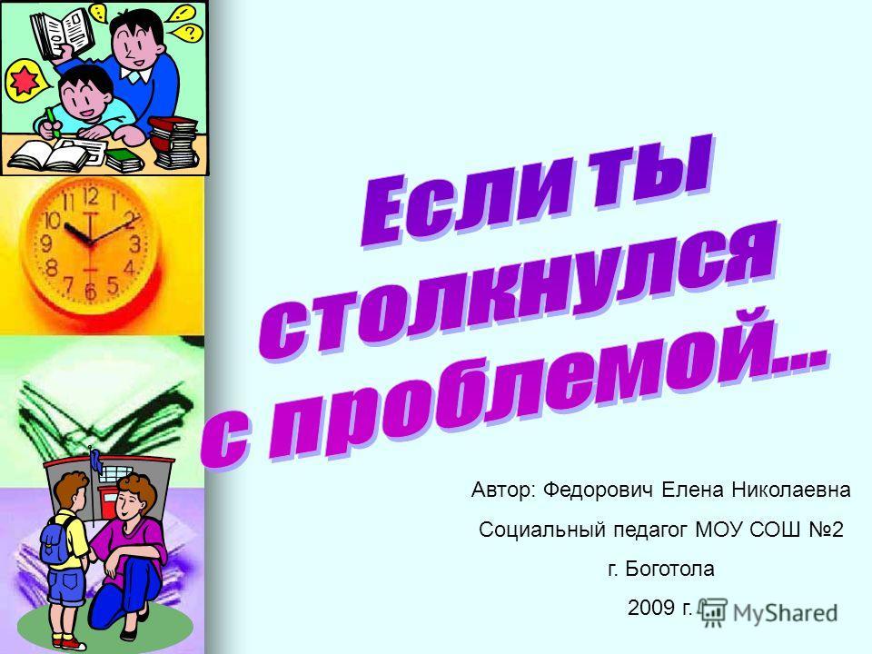 Автор: Федорович Елена Николаевна Социальный педагог МОУ СОШ 2 г. Боготола 2009 г.