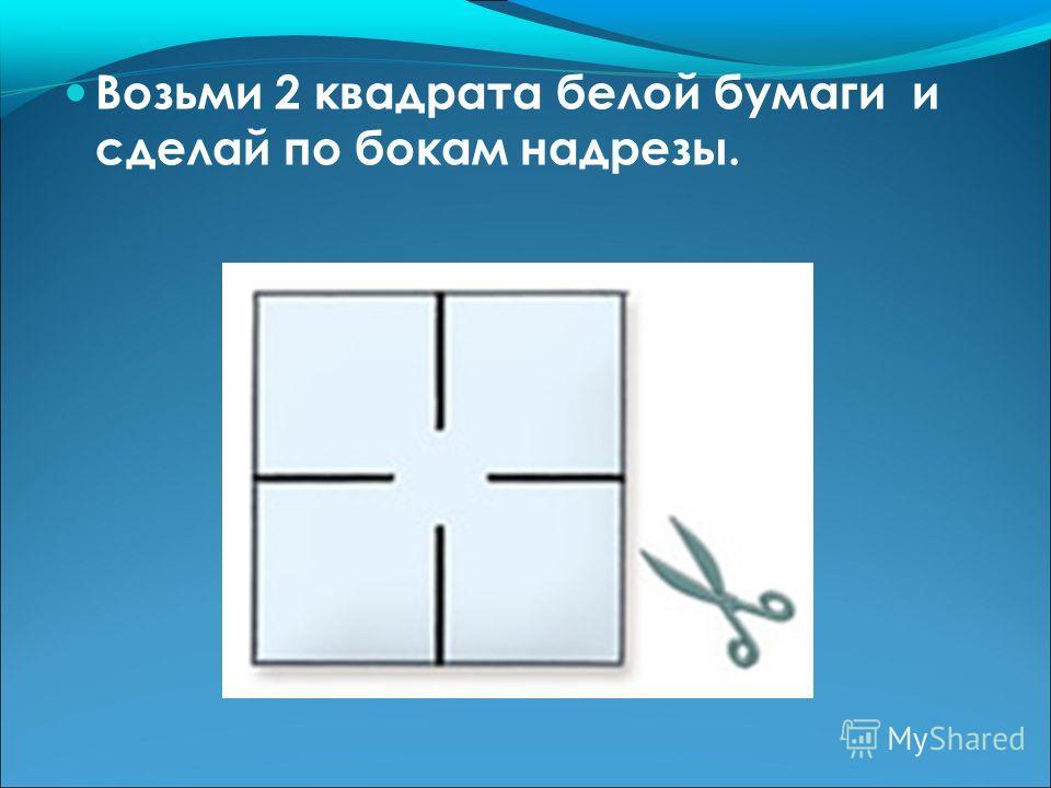 Возьми 2 квадрата белой бумаги и сделай по бокам надрезы.