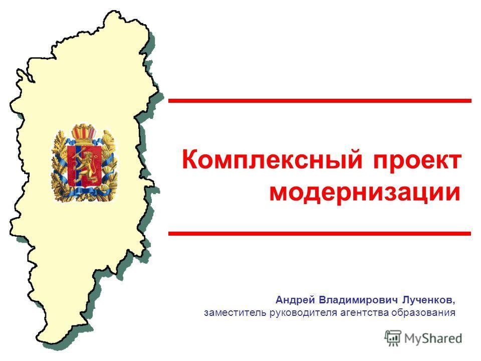 Комплексный проект модернизации Андрей Владимирович Лученков, заместитель руководителя агентства образования
