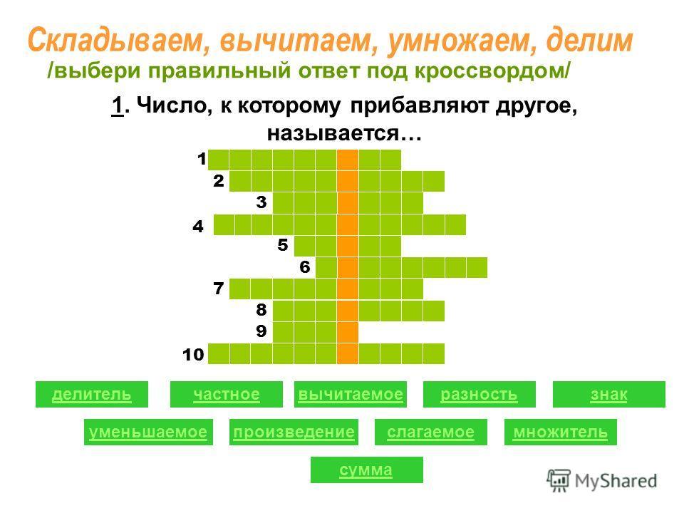 1 1. Число, к которому прибавляют другое, называется… 1 2 2 3 5 6 7 8 9 Складываем, вычитаем, умножаем, делим делительчастноевычитаемоеразность уменьшаемоепроизведениеслагаемое знак множитель сумма /выбери правильный ответ под кроссвордом/ 4 10 1 1
