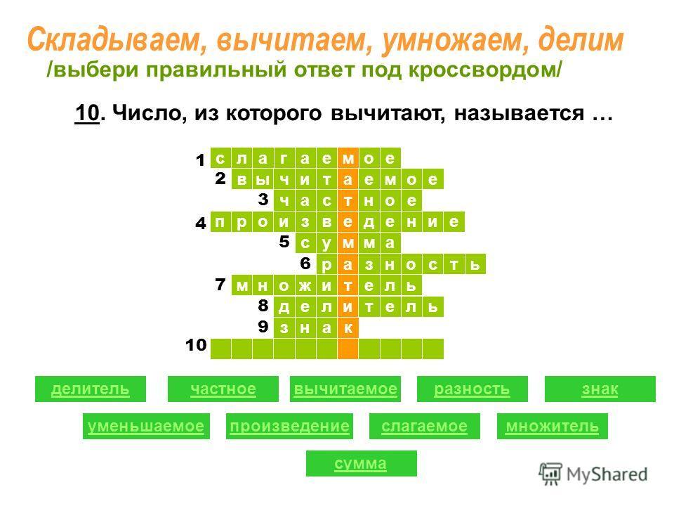 ое ыв слагае т читаемое час м ное произведение сумма разность множитель делитель знак 1 1 2 2 3 5 6 7 8 9 делительчастноевычитаемоеразность уменьшаемоепроизведениеслагаемое знак множитель сумма /выбери правильный ответ под кроссвордом/ 4 10 1 10. Чис