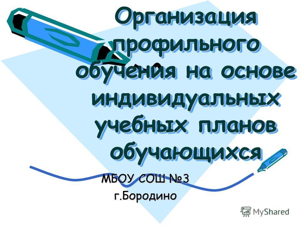 Организация профильного обучения на основе индивидуальных учебных планов обучающихся МБОУ СОШ 3 г.Бородино