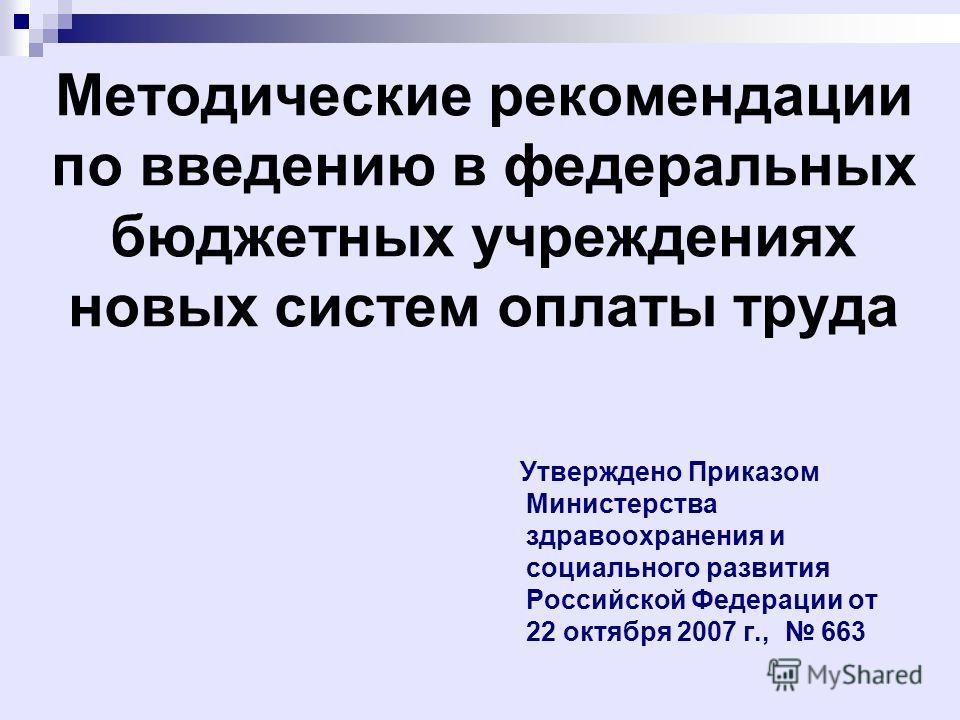 Методические рекомендации по введению в федеральных бюджетных учреждениях новых систем оплаты труда Утверждено Приказом Министерства здравоохранения и социального развития Российской Федерации от 22 октября 2007 г., 663