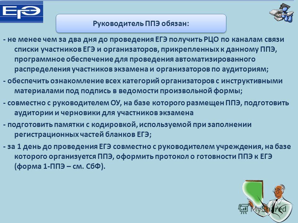 - не менее чем за два дня до проведения ЕГЭ получить РЦО по каналам связи списки участников ЕГЭ и организаторов, прикрепленных к данному ППЭ, программное обеспечение для проведения автоматизированного распределения участников экзамена и организаторов